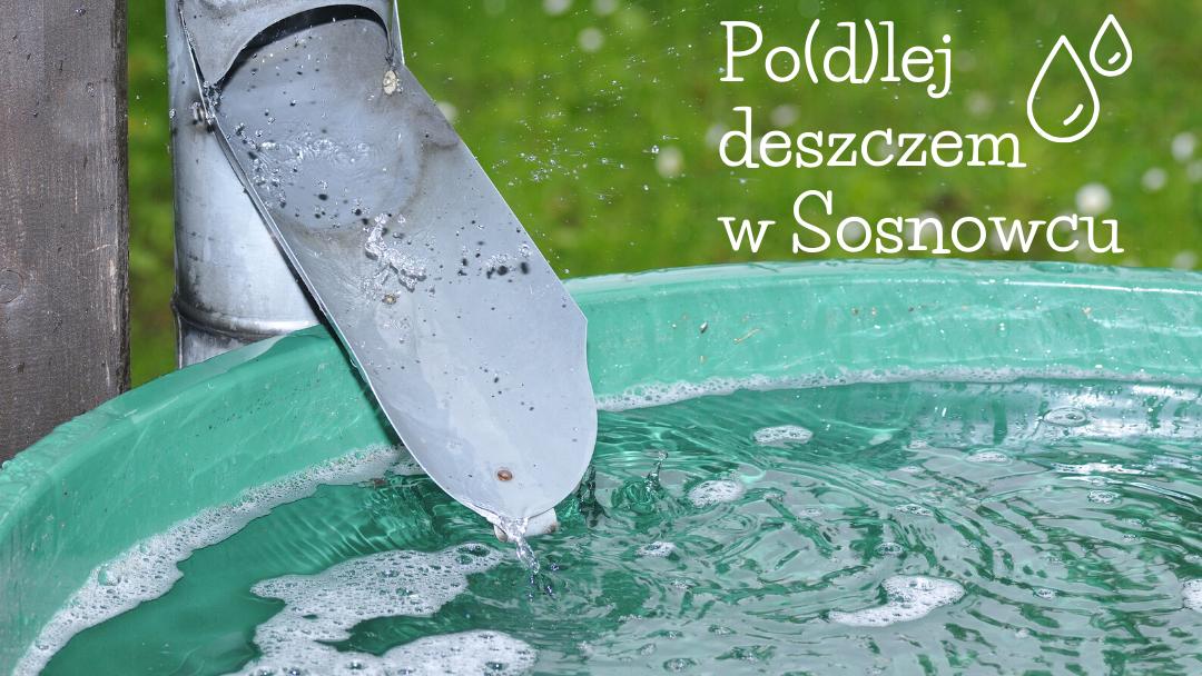 """Zbieraj deszczówkę i """"Po(d)lej deszczem w Sosnowcu"""""""