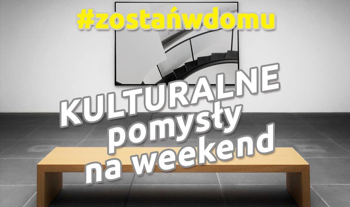 #zostańwdomu – kulturalne pomysły na weekend
